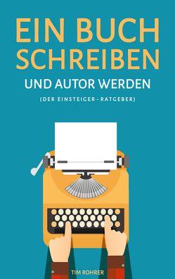 Ein Buch schreiben und Autor werden (Der Einsteiger-Ratgeber) von Rohrer,  Tim