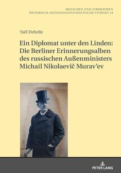 Ein Diplomat unter den Linden: Die Berliner Erinnerungsalben des russischen Außenministers Michail Nikolaevič Murav'ev (1845-1900) von Debelle,  Yaël