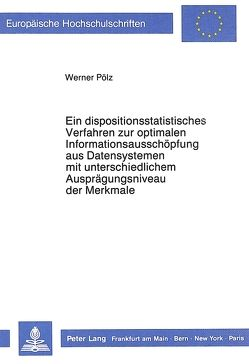 Ein dispositionsstatistisches Verfahren zur optimalen Informationsausschöpfung aus Datensystemen mit unterschiedlichem Ausprägungsniveau der Merkmale von Pölz,  Werner