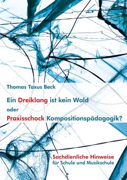 Ein Dreiklang ist kein Wald oder: Praxisschock Kompositionspädagogik? von Beck,  Thomas Taxus