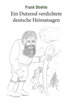 Ein Dutzend verdichtete deutsche Heimatsagen von Strehle,  Frank