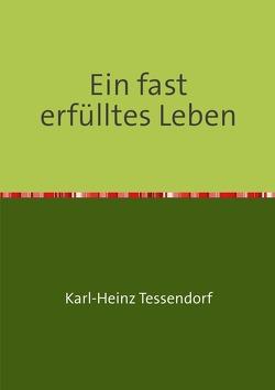 Ein fast erfülltes Leben von Tessendorf,  Karl-Heinz