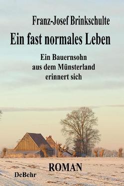 Ein fast normales Leben – Ein Bauernsohn aus dem Münsterland erinnert sich – Roman von Brinkschulte,  Franz-Josef, DeBehr,  Verlag