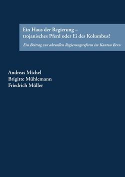 Ein Haus der Regierung – trojanisches Pferd oder Ei des Kolumbus? von Michel,  Andreas, Mühlemann,  Brigitte, Müller,  Friedrich