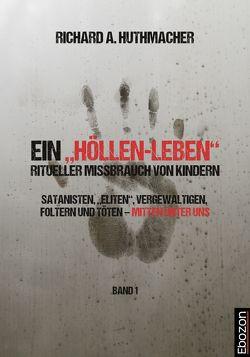 """Ein """"Höllen-Leben"""": ritueller Missbrauch von Kindern / Ein """"Höllen-Leben"""": ritueller Missbrauch von Kindern (Band 1) von Huthmacher,  Richard A."""