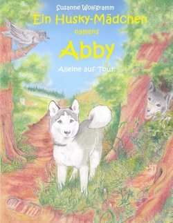 Ein Husky – Mädchen namens Abby von Wolfgramm,  Susanne