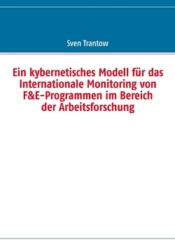 Ein kybernetisches Modell für das Internationale Monitoring von F&E-Programmen im Bereich der Arbeitsforschung von Trantow,  Sven