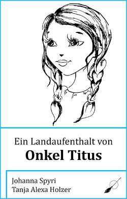 Ein Landaufenthalt von Onkel Titus von Holzer,  Tanja Alexa, Spyri,  Johanna