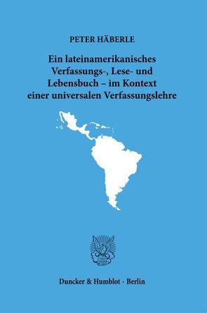 Ein lateinamerikanisches Verfassungs-, Lese- und Lebensbuch – im Kontext einer universalen Verfassungslehre. von Häberle,  Peter