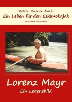 Ein Leben für den Eskimokajak – Lebensbild Lorenz Mayr von Kiesner-Barth,  Steffen