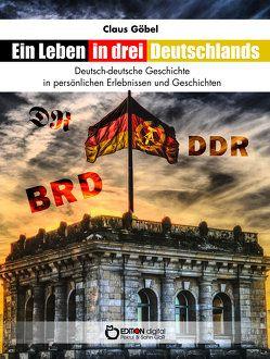 Ein Leben in drei Deutschlands von Göbel,  Claus