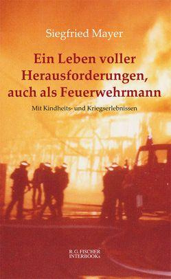 Ein Leben voller Herausforderungen, auch als Feuerwehrmann von Mayer,  Siegfried