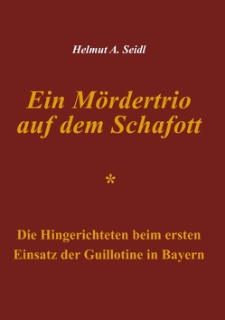 Ein Mördertrio auf dem Schafott von Seidl,  Helmut A.
