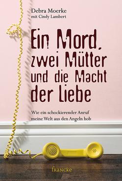 Ein Mord, zwei Mütter und die Macht der Liebe von Findeisen-MacKenzie,  Anja, Lambert,  Cindy, Moerke,  Debra