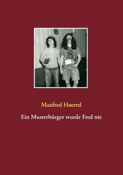 Ein Musterbürger wurde Fred nie von Haertel,  Manfred