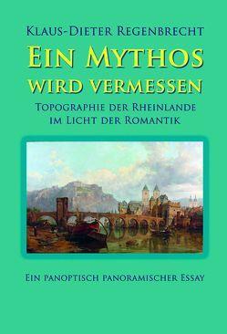 Ein Mythos wird vermessen – Topographie der Rheinlande im Licht der Romantik von Regenbrecht,  Klaus-Dieter
