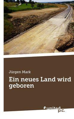 Ein neues Land wird geboren von Mark,  Jürgen