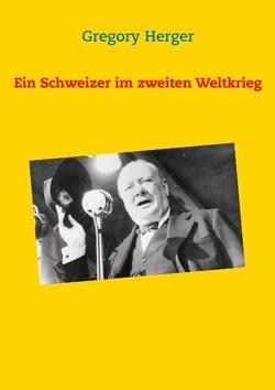 Ein Schweizer im zweiten Weltkrieg von Herger,  Gregory