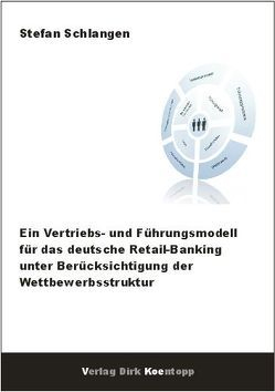 Ein Vertriebs- und Führungsmodell für das deutsche Retail-Banking unter Berücksichtigung der Wettbewerbsstruktur von Schlangen,  Stefan