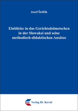 Einblicke in das Gerichtsdolmetschen in der Slowakei und seine methodisch-didaktischen Ansätze von Štefčík,  Jozef