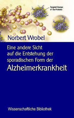 Eine andere Sicht auf die Entstehung der sporadischen Form der Alzheimerkrankheit von Sedlacek,  Klaus-Dieter, Wrobel,  Norbert