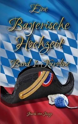 Eine Bayerische Hochzeit. Band 1: Karoline von Jaaga,  Josefa vom