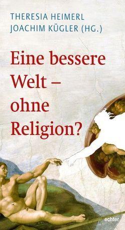 Eine bessere Welt – ohne Religion? von Heimerl,  Theresia, Kügler,  Joachim