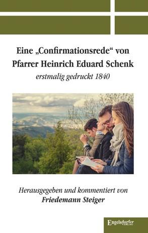 Eine »Confirmationsrede« von Pfarrer Heinrich Eduard Schenk erstmalig gedruckt 1840 von Steiger,  Friedemann