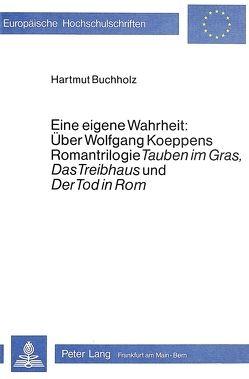 Eine eigene Wahrheit: über Wolfgang Koeppens Romantrilogie «Tauben im Gras», «Das Treibhaus» und «Der Tod in Rom» von Buchholz,  Hartmut