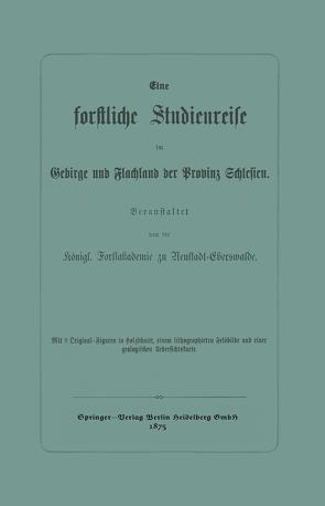 Eine forstliche Studienreise im Gebirge und Flachland der Provinz Schlesien von Königl. Forstakademie zu Neustadt-Eberswalde
