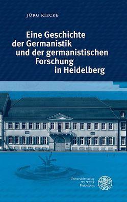 Eine Geschichte der Germanistik und der germanistischen Forschung in Heidelberg von Riecke,  Jörg