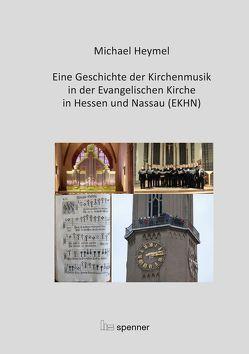 Eine Geschichte der Kirchenmusik in der Evangelischen Kirche in Hessen und Nassau (EKHN) von Heymel,  Michael