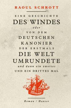 Eine Geschichte des Windes oder Von dem deutschen Kanonier der erstmals die Welt umrundete und dann ein zweites und ein drittes Mal von Schrott,  Raoul