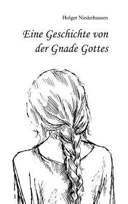 Eine Geschichte von der Gnade Gottes von Niederhausen,  Holger