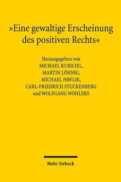 """""""Eine gewaltige Erscheinung des positiven Rechts"""" von Kubiciel,  Michael, Löhnig,  Martin, Pawlik,  Michael, Stuckenberg,  Carl-Friedrich, Wohlers,  Wolfgang"""