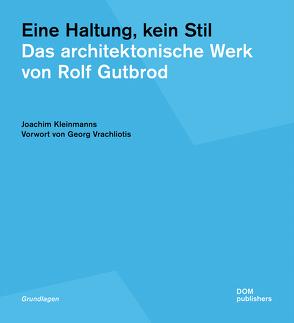 Eine Haltung, kein Stil. Das architektonische Werk von Rolf Gutbrod von Kleinmanns,  Joachim, Vrachliotis,  Georg