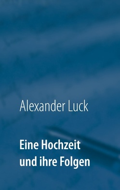 Eine Hochzeit und ihre Folgen von Luck,  Alexander