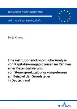 Eine institutionenökonomische Analyse von Kapitalisierungsprozessen im Rahmen einer Dezentralisierung von Steuergesetzgebungskompetenzen am Beispiel der Grundsteuer in Deutschland von Krause,  Sonja
