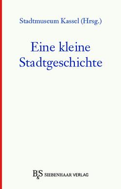Eine kleine Stadtgeschichte von Freunde des Stadtmuseums Kassel e.V.