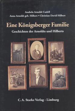 Eine Königsberger Familie von Arnoldt Cudell,  Anabela, Arnoldt,  Anna, Hilbert,  Christian D