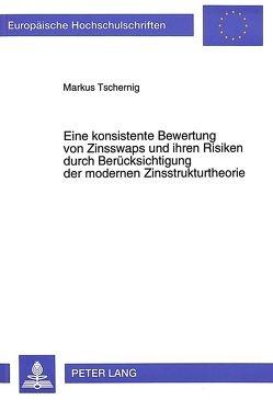 Eine konsistente Bewertung von Zinsswaps und ihren Risiken durch Berücksichtigung der modernen Zinsstrukturtheorie von Tschernig,  Markus