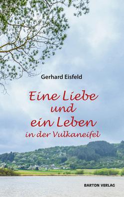 Eine Liebe und ein Leben in der Vulkaneifel von Eisfeld,  Gerhard
