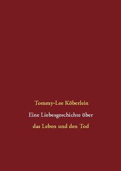 Eine Liebesgeschichte über das Leben und den Tod von Köberlein,  Tommy-Lee