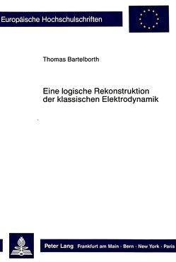 Eine logische Rekonstruktion der klassischen Elektrodynamik von Bartelborth,  Thomas