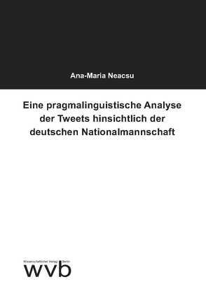 Eine pragmalinguistische Analyse der Tweets hinsichtlich der deutschen Nationalmannschaft von Neacsu,  Ana-Maria