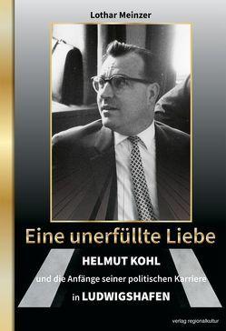 Eine unerfüllte Liebe – Helmut Kohl und die Anfänge seiner politischen Karriere in Ludwigshafen von Meinzer,  Lothar