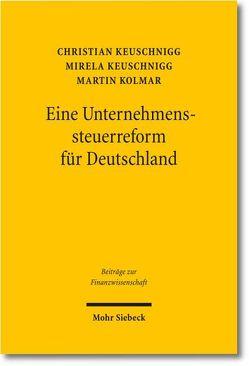 Eine Unternehmenssteuerreform für Deutschland von Keuschnigg,  Christian, Keuschnigg,  Mirela, Kolmar,  Martin