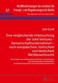 Eine vergleichende Untersuchung der Joint Ventures – Gemeinschaftsunternehmen – nach europäischem, türkischem und deutschem Wettbewerbsrecht von Cevik,  Ipek