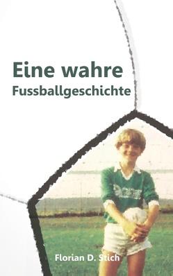 Eine wahre Fussballgeschichte von Stich,  Florian D.