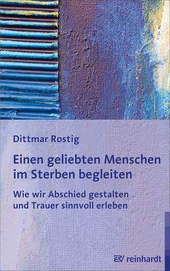 Einen geliebten Menschen im Sterben begleiten von Rostig,  Dittmar